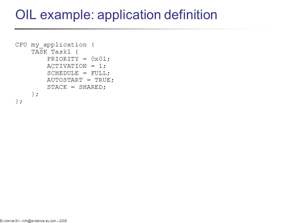 Evidence Srl - info@evidence.eu.com – 2008 OIL example: application definition CPU my_application { TASK Task1 { PRIORITY = 0x01; ACTIVATION = 1; SCHE