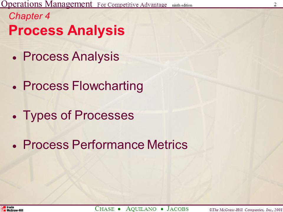 Operations Management For Competitive Advantage © The McGraw-Hill Companies, Inc., 2001 C HASE A QUILANO J ACOBS ninth edition 2 Chapter 4 Process Analysis Process Analysis Process Flowcharting Types of Processes Process Performance Metrics