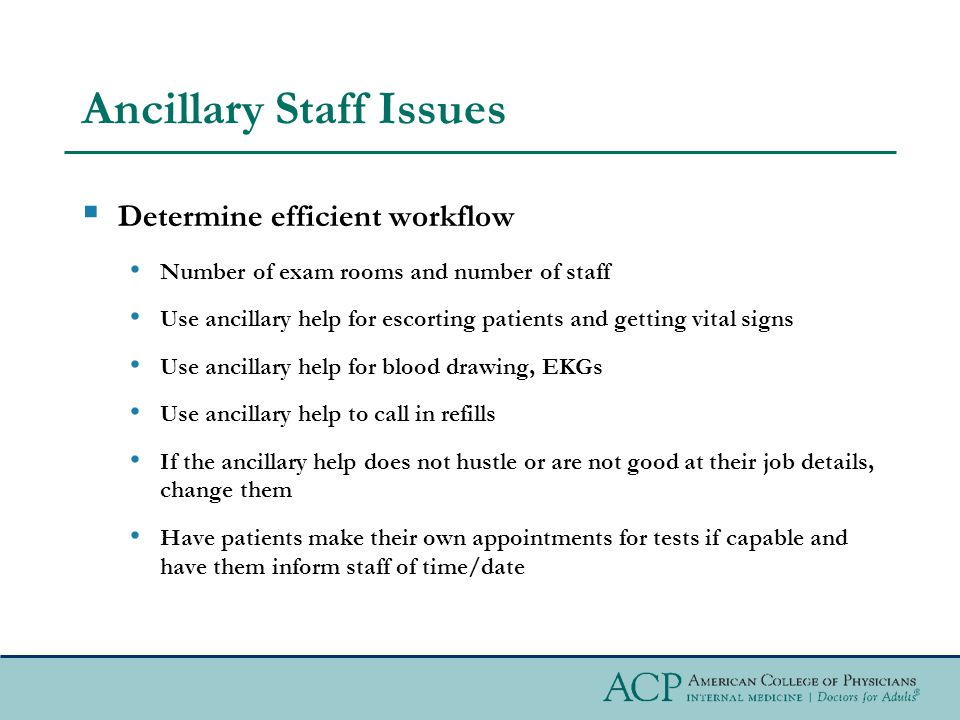 Ancillary Staff Issues Determine efficient workflow Number of exam rooms and number of staff Use ancillary help for escorting patients and getting vital signs Use ancillary help for blood drawing, EKGs Use ancillary help to call in refills If the ancillary help does not hustle or are not good at their job details, change them Have patients make their own appointments for tests if capable and have them inform staff of time/date