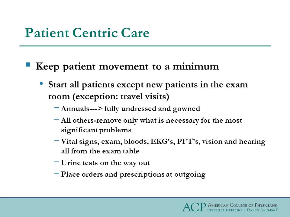 Patient Centric Care Keep patient movement to a minimum Start all patients except new patients in the exam room (exception: travel visits) Annuals---> fully undressed and gowned All others-remove only what is necessary for the most significant problems Vital signs, exam, bloods, EKGs, PFTs, vision and hearing all from the exam table Urine tests on the way out Place orders and prescriptions at outgoing