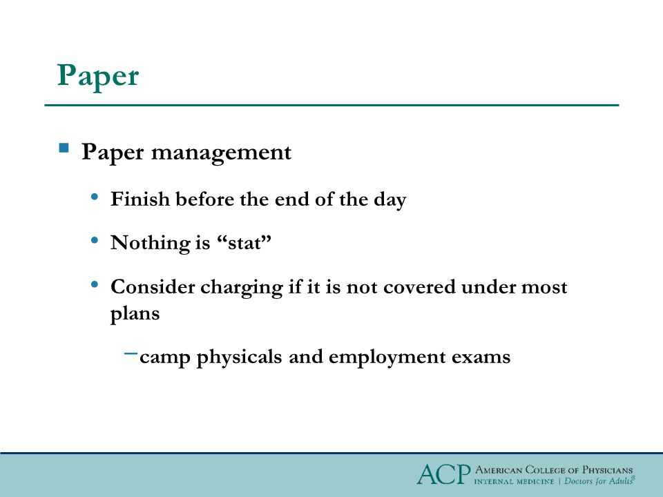 Paper Paper management Finish before the end of the day Nothing is stat Consider charging if it is not covered under most plans camp physicals and employment exams
