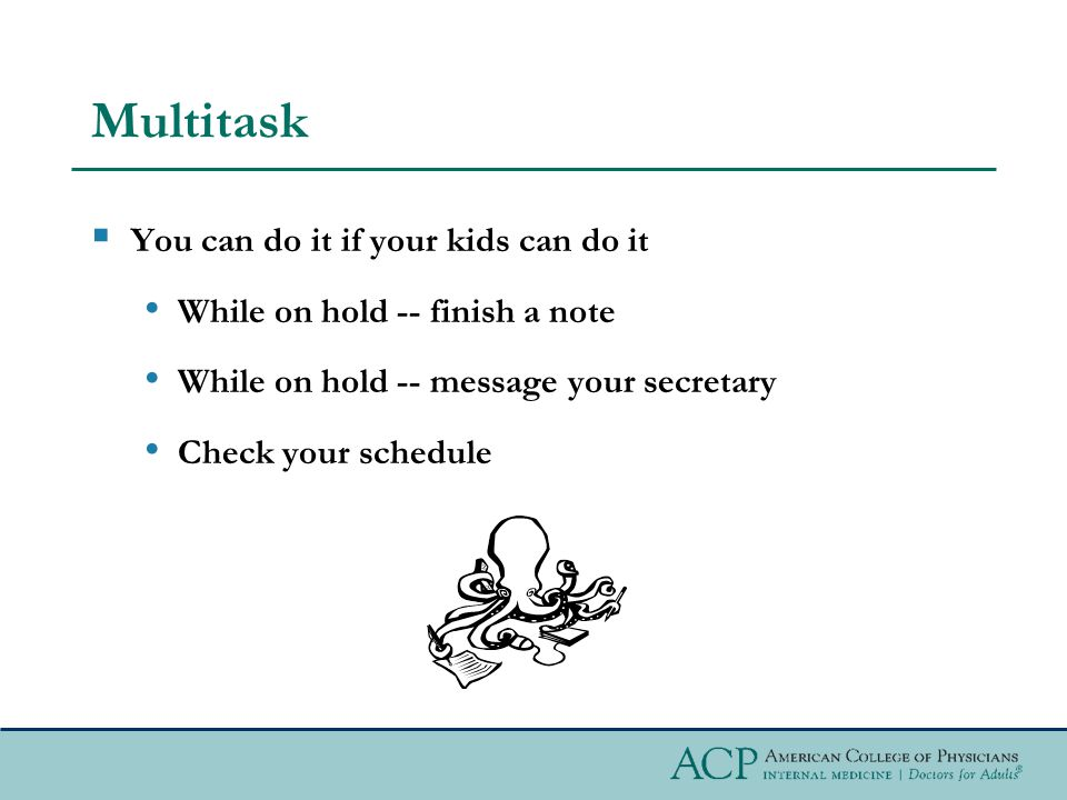 Multitask You can do it if your kids can do it While on hold -- finish a note While on hold -- message your secretary Check your schedule