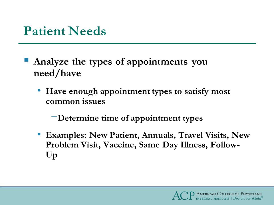 Patient Needs Analyze the types of appointments you need/have Have enough appointment types to satisfy most common issues Determine time of appointment types Examples: New Patient, Annuals, Travel Visits, New Problem Visit, Vaccine, Same Day Illness, Follow- Up
