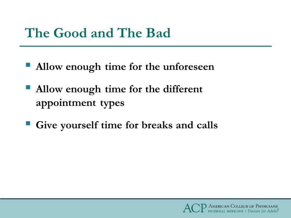 The Good and The Bad Allow enough time for the unforeseen Allow enough time for the different appointment types Give yourself time for breaks and calls