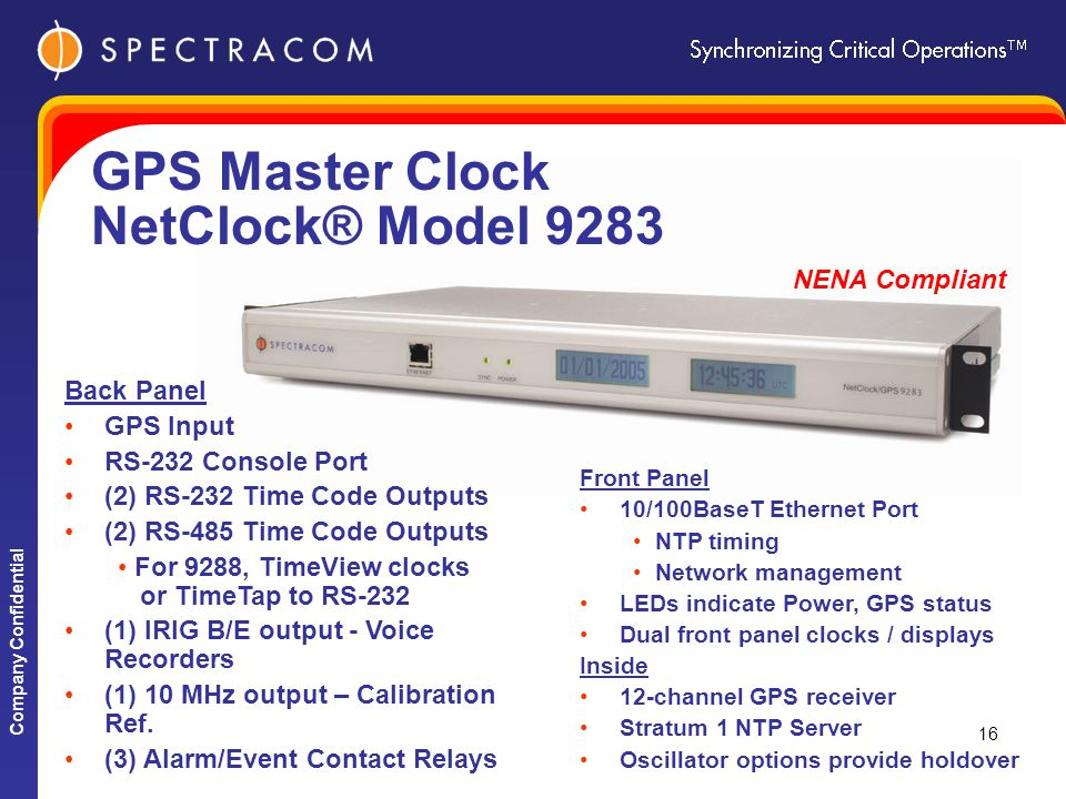 Company Confidential 16 NENA Compliant GPS Master Clock NetClock® Model 9283 Front Panel 10/100BaseT Ethernet Port NTP timing Network management LEDs indicate Power, GPS status Dual front panel clocks / displays Inside 12-channel GPS receiver Stratum 1 NTP Server Oscillator options provide holdover Back Panel GPS Input RS-232 Console Port (2) RS-232 Time Code Outputs (2) RS-485 Time Code Outputs For 9288, TimeView clocks or TimeTap to RS-232 (1) IRIG B/E output - Voice Recorders (1) 10 MHz output – Calibration Ref.