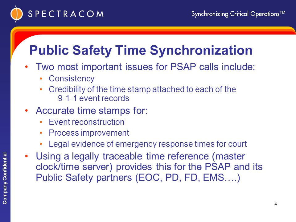 Company Confidential 4 Public Safety Time Synchronization Two most important issues for PSAP calls include: Consistency Credibility of the time stamp attached to each of the 9-1-1 event records Accurate time stamps for: Event reconstruction Process improvement Legal evidence of emergency response times for court Using a legally traceable time reference (master clock/time server) provides this for the PSAP and its Public Safety partners (EOC, PD, FD, EMS….)
