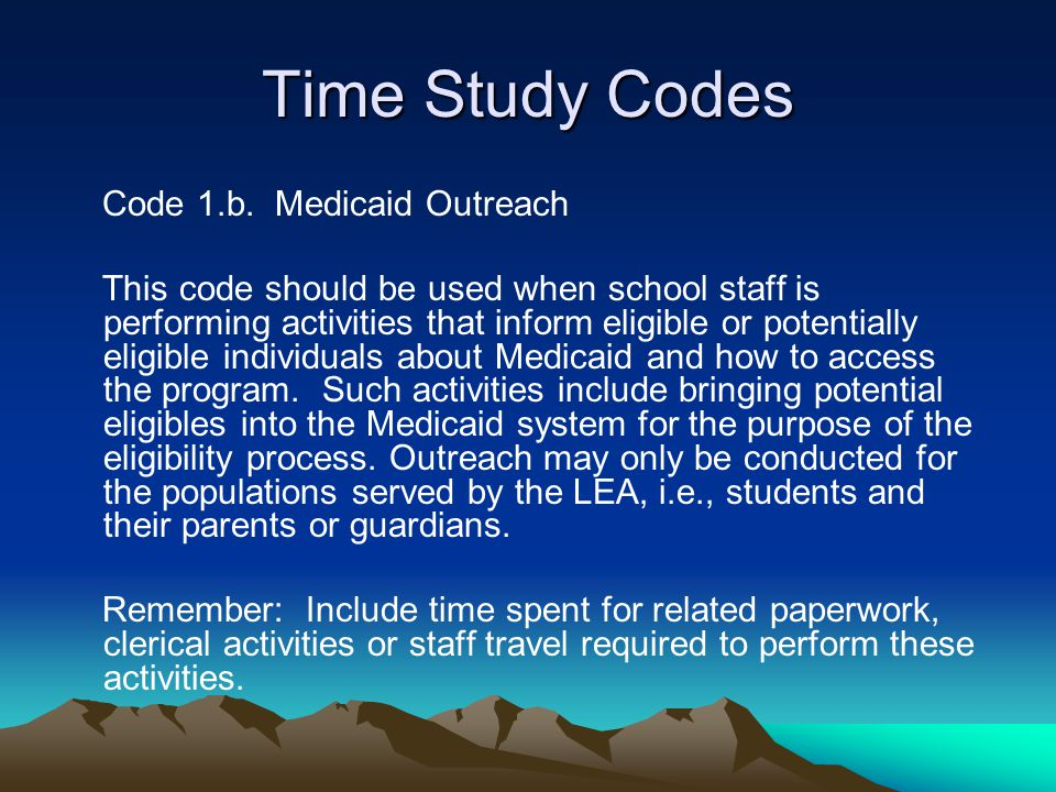 Time Study Codes Code 1.b. Medicaid Outreach This code should be used when school staff is performing activities that inform eligible or potentially e