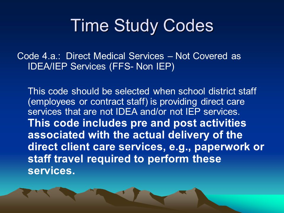 Time Study Codes Code 4.a.: Direct Medical Services – Not Covered as IDEA/IEP Services (FFS- Non IEP) This code should be selected when school distric