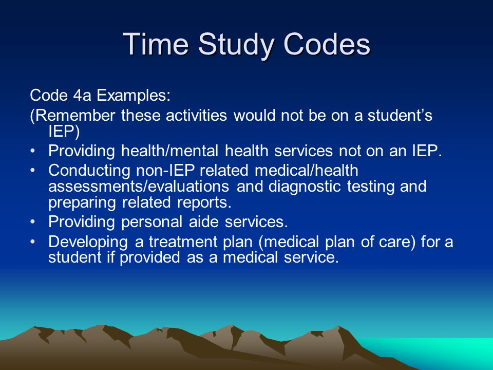 Time Study Codes Code 4a Examples: (Remember these activities would not be on a students IEP) Providing health/mental health services not on an IEP. C
