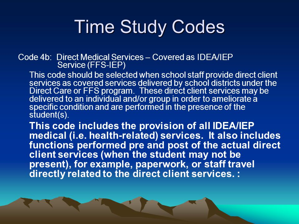 Time Study Codes Code 4b: Direct Medical Services – Covered as IDEA/IEP Service (FFS-IEP) This code should be selected when school staff provide direc