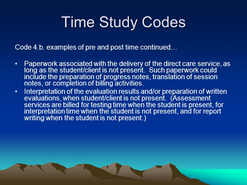 Time Study Codes Code 4.b. examples of pre and post time continued… Paperwork associated with the delivery of the direct care service, as long as the