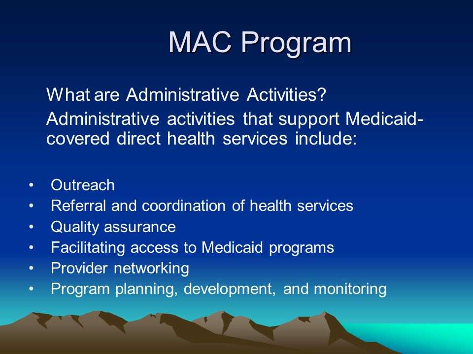 MAC Program What are Administrative Activities? Administrative activities that support Medicaid- covered direct health services include: Outreach Refe