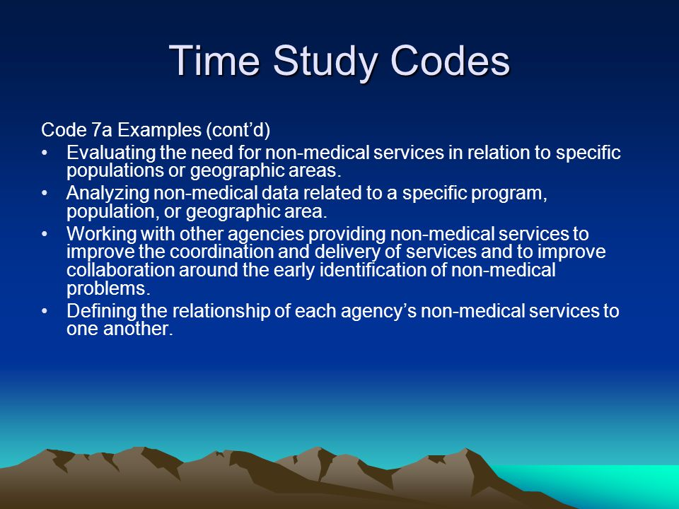 Time Study Codes Code 7a Examples (contd) Evaluating the need for non-medical services in relation to specific populations or geographic areas. Analyz