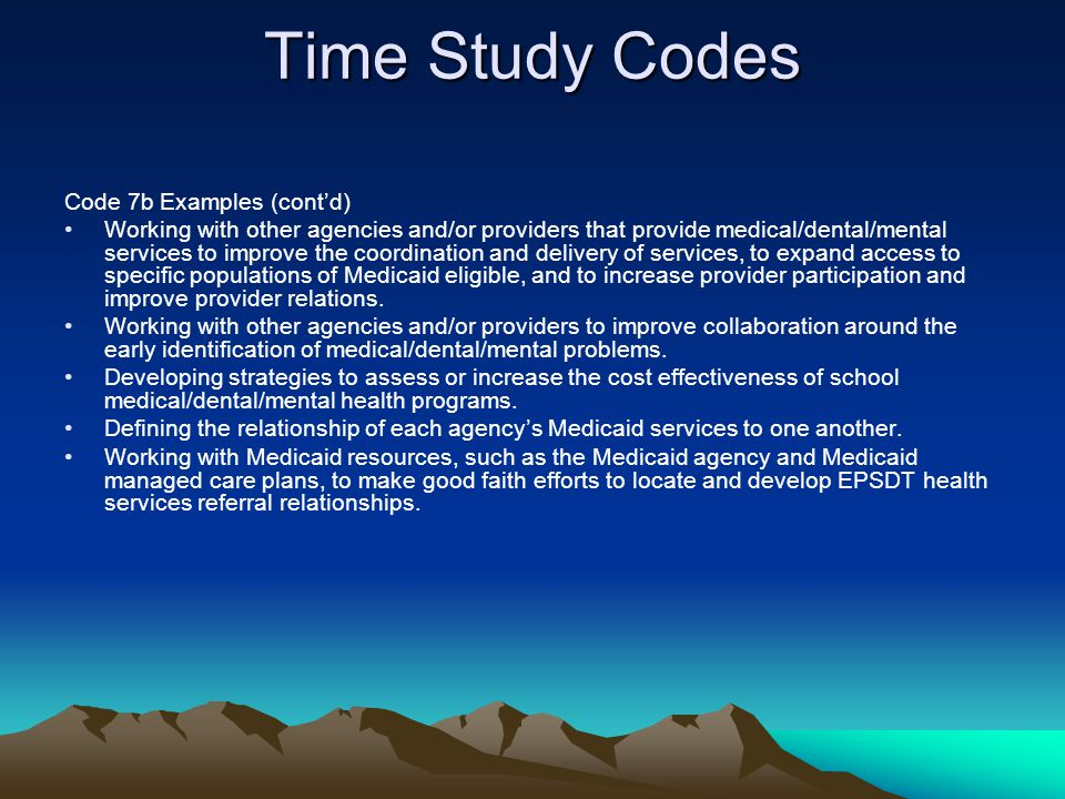 Time Study Codes Code 7b Examples (contd) Working with other agencies and/or providers that provide medical/dental/mental services to improve the coor