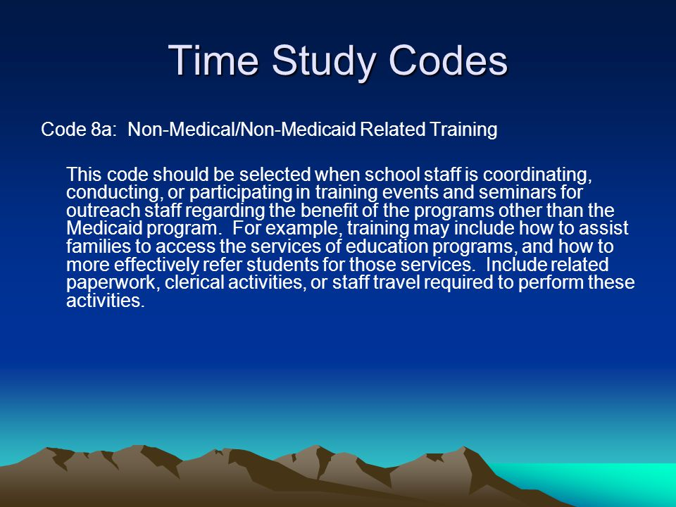 Time Study Codes Code 8a: Non-Medical/Non-Medicaid Related Training This code should be selected when school staff is coordinating, conducting, or par
