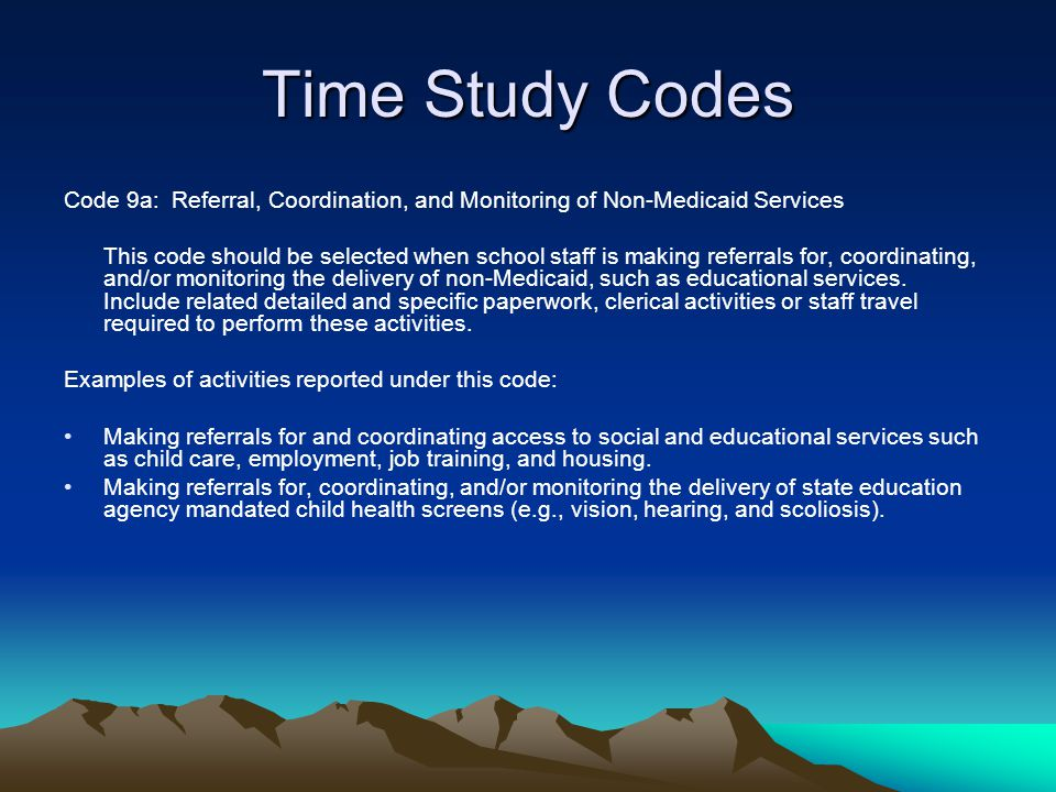 Time Study Codes Code 9a: Referral, Coordination, and Monitoring of Non-Medicaid Services This code should be selected when school staff is making ref