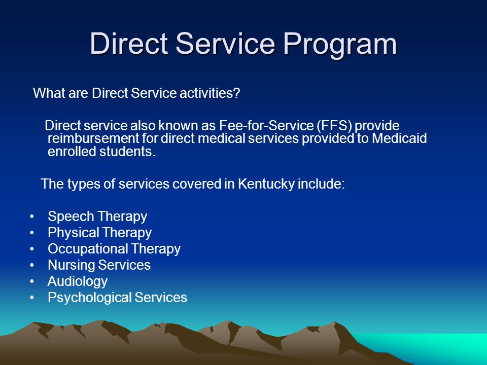 Direct Service Program What are Direct Service activities? Direct service also known as Fee-for-Service (FFS) provide reimbursement for direct medical