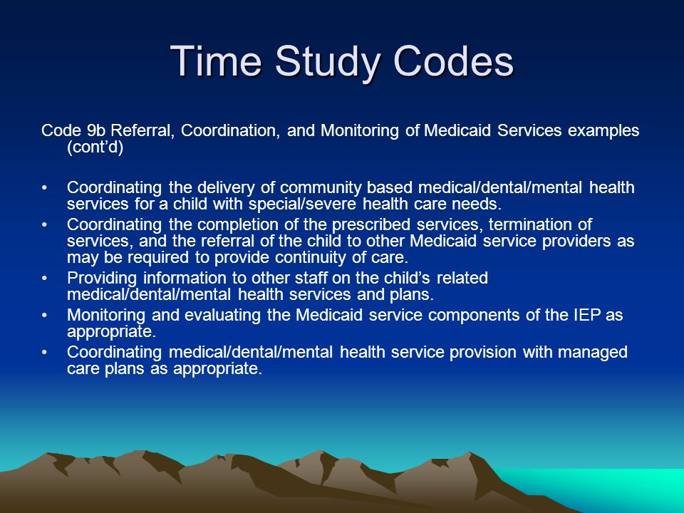 Time Study Codes Code 9b Referral, Coordination, and Monitoring of Medicaid Services examples (contd) Coordinating the delivery of community based med