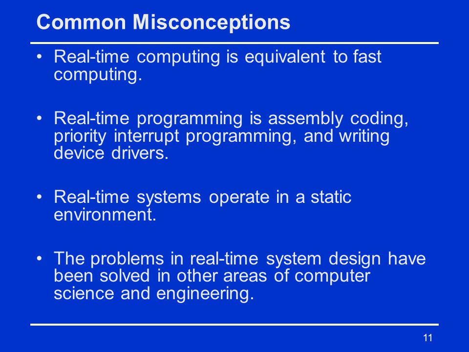 11 Common Misconceptions Real-time computing is equivalent to fast computing. Real-time programming is assembly coding, priority interrupt programming