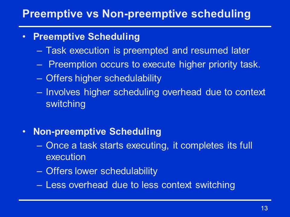 13 Preemptive vs Non-preemptive scheduling Preemptive Scheduling –Task execution is preempted and resumed later – Preemption occurs to execute higher