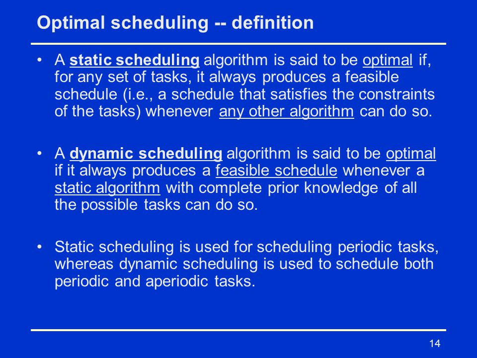 14 Optimal scheduling -- definition A static scheduling algorithm is said to be optimal if, for any set of tasks, it always produces a feasible schedu