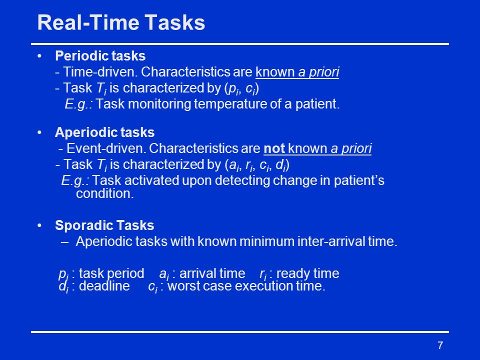 7 Real-Time Tasks Periodic tasks - Time-driven. Characteristics are known a priori - Task T i is characterized by (p i, c i ) E.g.: Task monitoring te