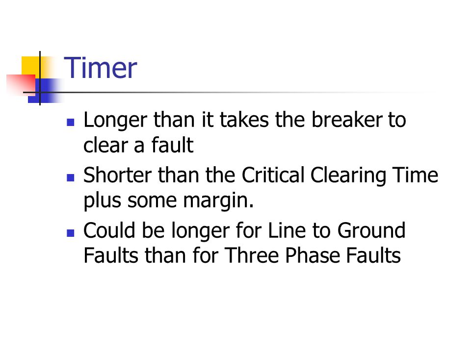 Timer Longer than it takes the breaker to clear a fault Shorter than the Critical Clearing Time plus some margin. Could be longer for Line to Ground F