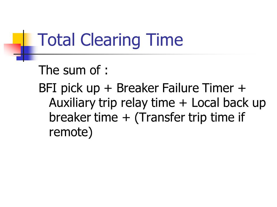Total Clearing Time The sum of : BFI pick up + Breaker Failure Timer + Auxiliary trip relay time + Local back up breaker time + (Transfer trip time if