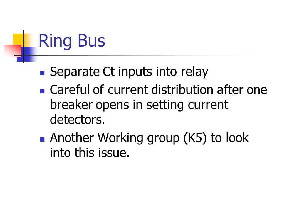 Ring Bus Separate Ct inputs into relay Careful of current distribution after one breaker opens in setting current detectors. Another Working group (K5