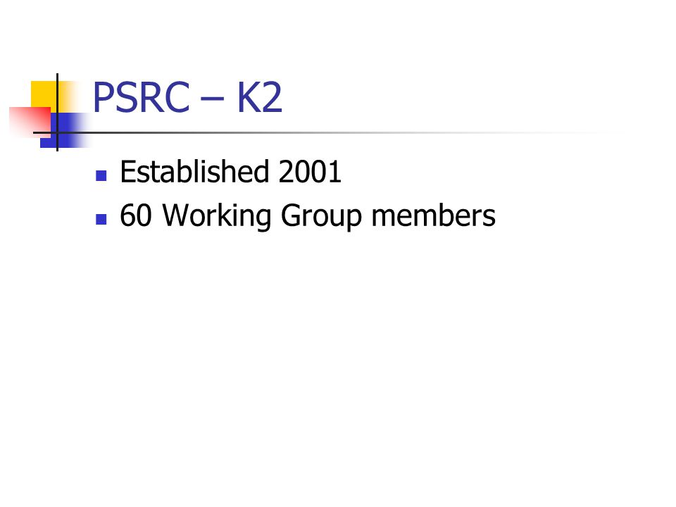 PSRC – K2 Established 2001 60 Working Group members
