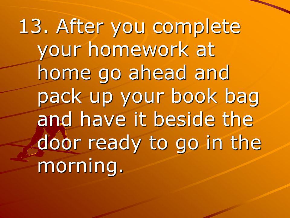 13. After you complete your homework at home go ahead and pack up your book bag and have it beside the door ready to go in the morning.