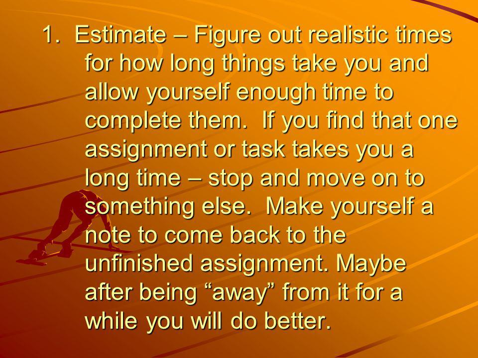 1. Estimate – Figure out realistic times for how long things take you and allow yourself enough time to complete them. If you find that one assignment