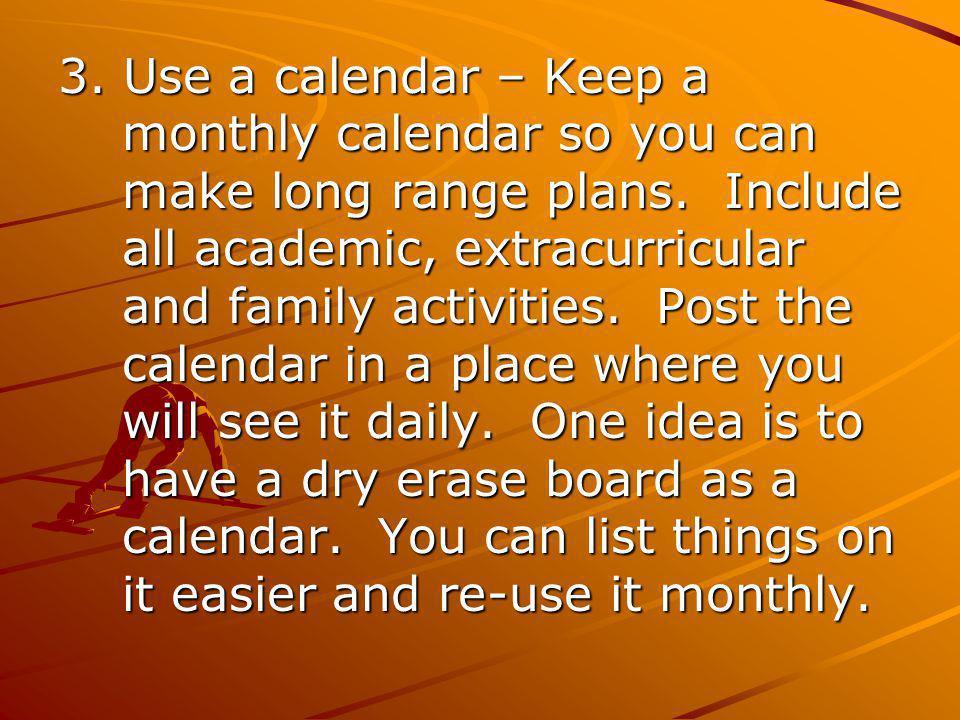 3. Use a calendar – Keep a monthly calendar so you can make long range plans.