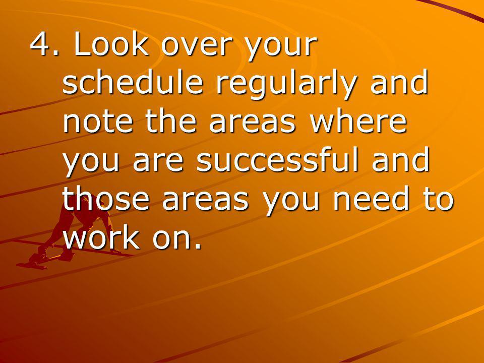 4. Look over your schedule regularly and note the areas where you are successful and those areas you need to work on.