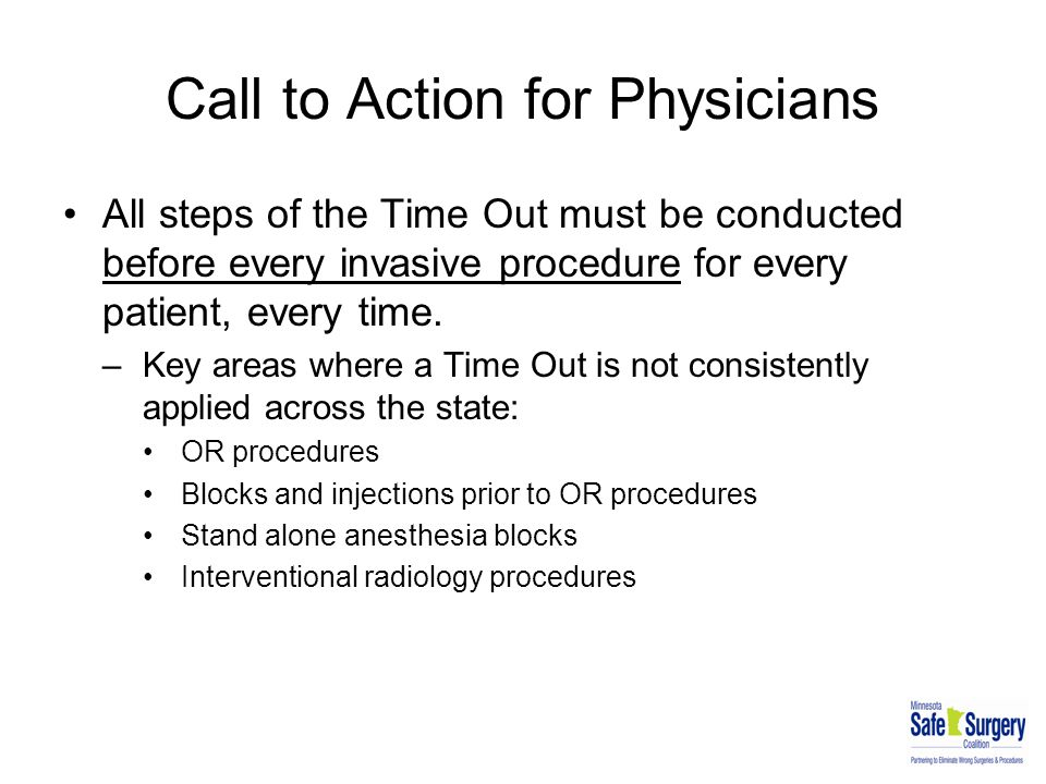 Call to Action for Physicians All steps of the Time Out must be conducted before every invasive procedure for every patient, every time. –Key areas wh