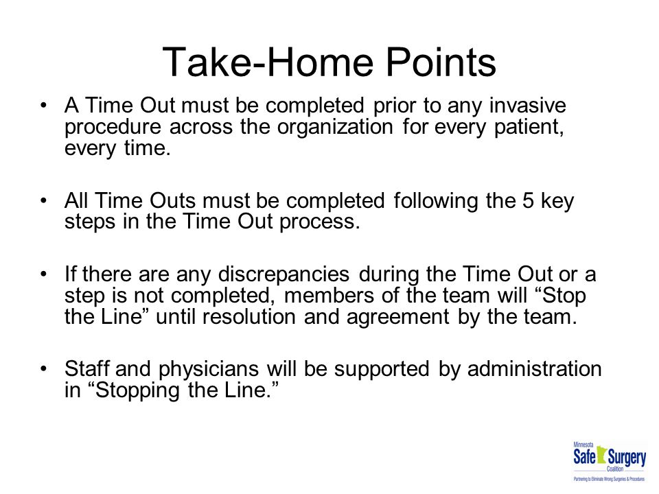 Take-Home Points A Time Out must be completed prior to any invasive procedure across the organization for every patient, every time. All Time Outs mus
