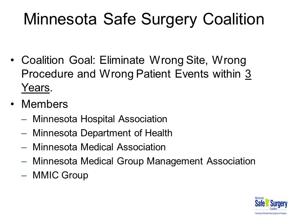 Minnesota Safe Surgery Coalition Coalition Goal: Eliminate Wrong Site, Wrong Procedure and Wrong Patient Events within 3 Years. Members –Minnesota Hos