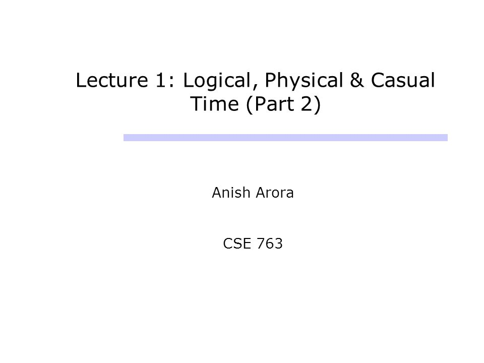 Lecture 1: Logical, Physical & Casual Time (Part 2) Anish Arora CSE 763