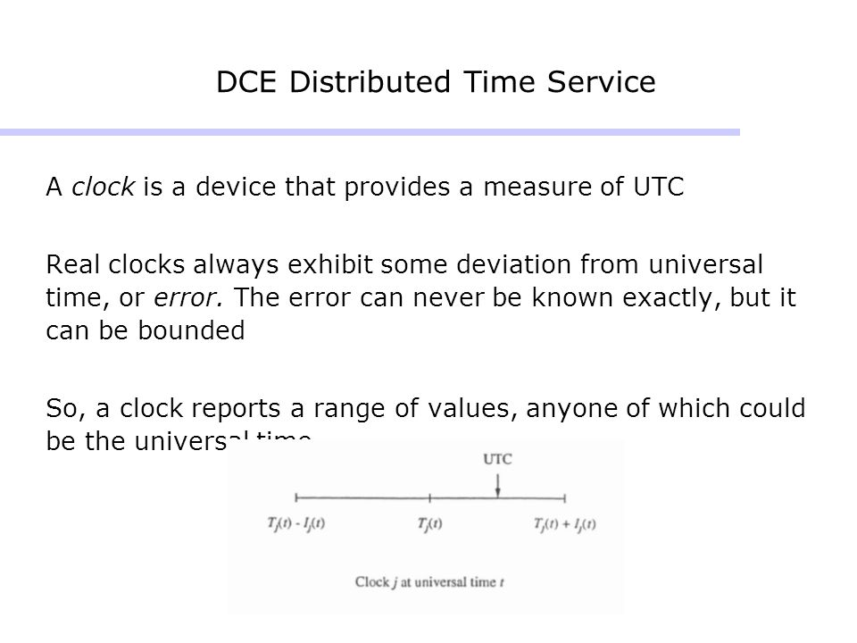DCE Distributed Time Service A clock is a device that provides a measure of UTC Real clocks always exhibit some deviation from universal time, or error.
