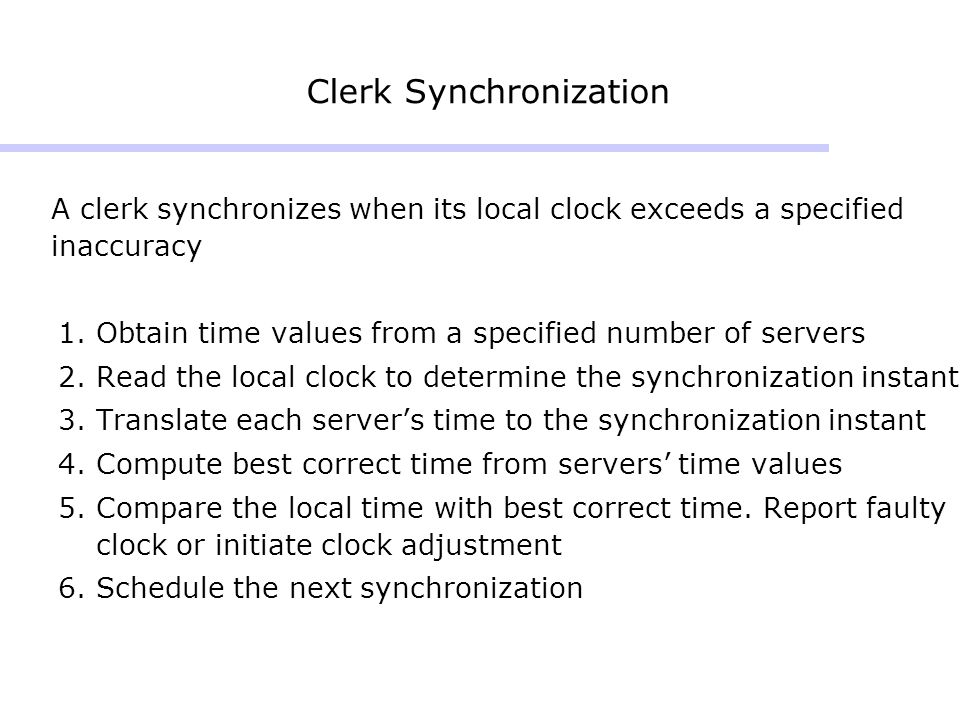 Clerk Synchronization A clerk synchronizes when its local clock exceeds a specified inaccuracy 1.Obtain time values from a specified number of servers 2.Read the local clock to determine the synchronization instant 3.Translate each servers time to the synchronization instant 4.Compute best correct time from servers time values 5.Compare the local time with best correct time.