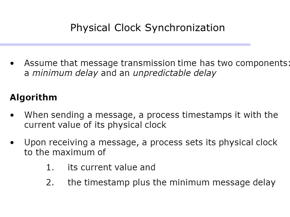 Physical Clock Synchronization Assume that message transmission time has two components: a minimum delay and an unpredictable delay Algorithm When sending a message, a process timestamps it with the current value of its physical clock Upon receiving a message, a process sets its physical clock to the maximum of 1.its current value and 2.the timestamp plus the minimum message delay