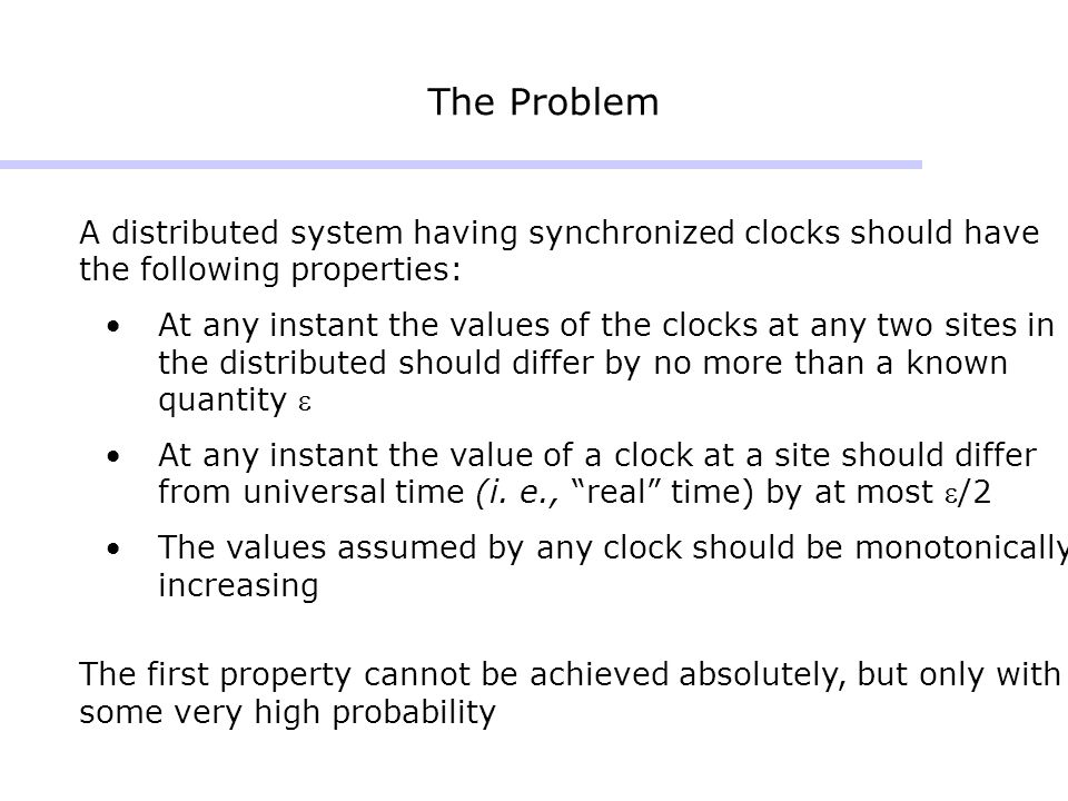 The Problem A distributed system having synchronized clocks should have the following properties: At any instant the values of the clocks at any two sites in the distributed should differ by no more than a known quantity At any instant the value of a clock at a site should differ from universal time (i.
