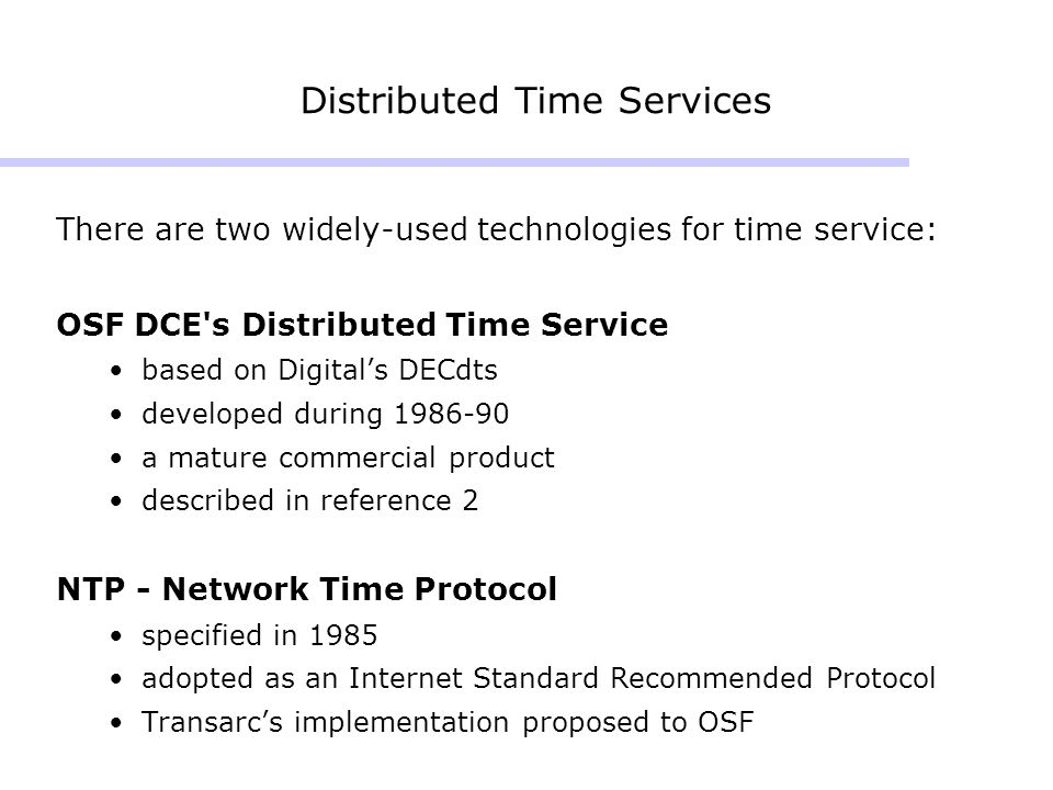 Distributed Time Services There are two widely-used technologies for time service: OSF DCE s Distributed Time Service based on Digitals DECdts developed during 1986-90 a mature commercial product described in reference 2 NTP - Network Time Protocol specified in 1985 adopted as an Internet Standard Recommended Protocol Transarcs implementation proposed to OSF