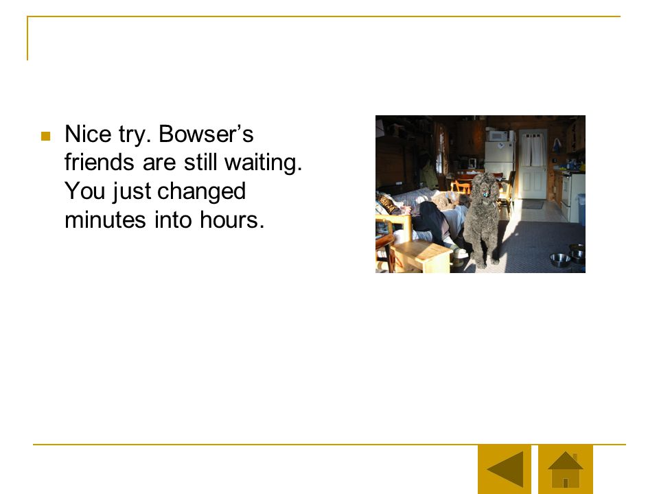 Nice try. Bowsers friends are still waiting. Remember, to convert minutes to hours, divide by the number of minutes by 60. You divided by 15.