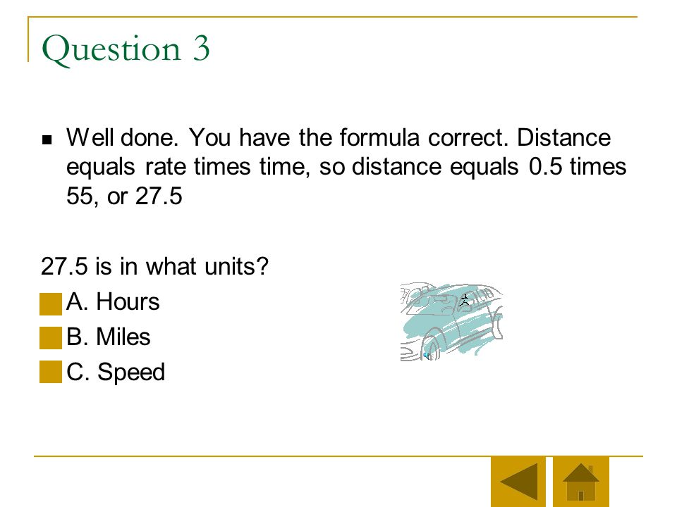 Nice try. If distance equals rate times time, then you must multiply, not divide. Distance = Rate * Time (d = r * t)