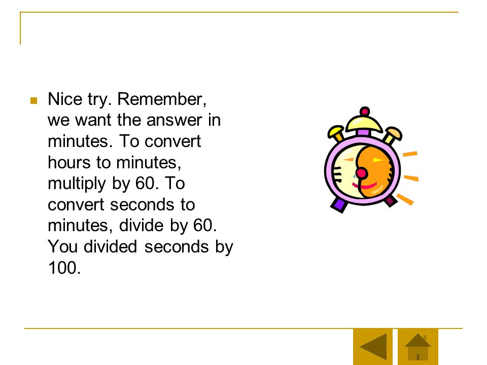 Nice try. Remember, we want the answer in minutes. To convert hours to minutes, multiply by 60. To convert seconds to minutes, divide by 60. You forgo