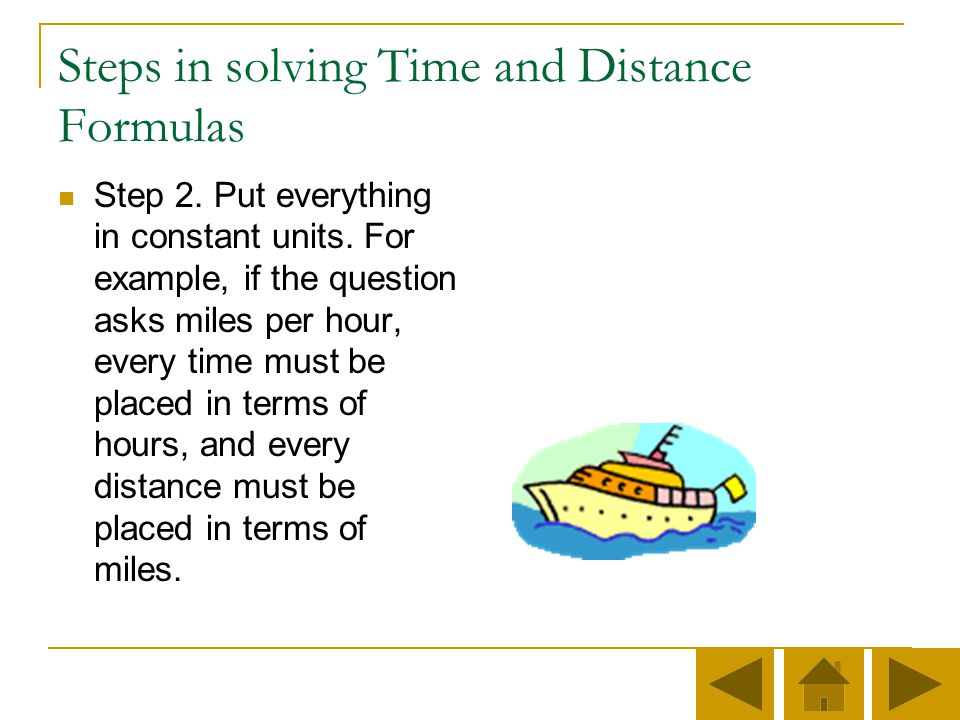 Steps in solving Time and Distance Formulas Step 1. Translate the question into mathematical terms. For example, if you are asked miles per hour, writ