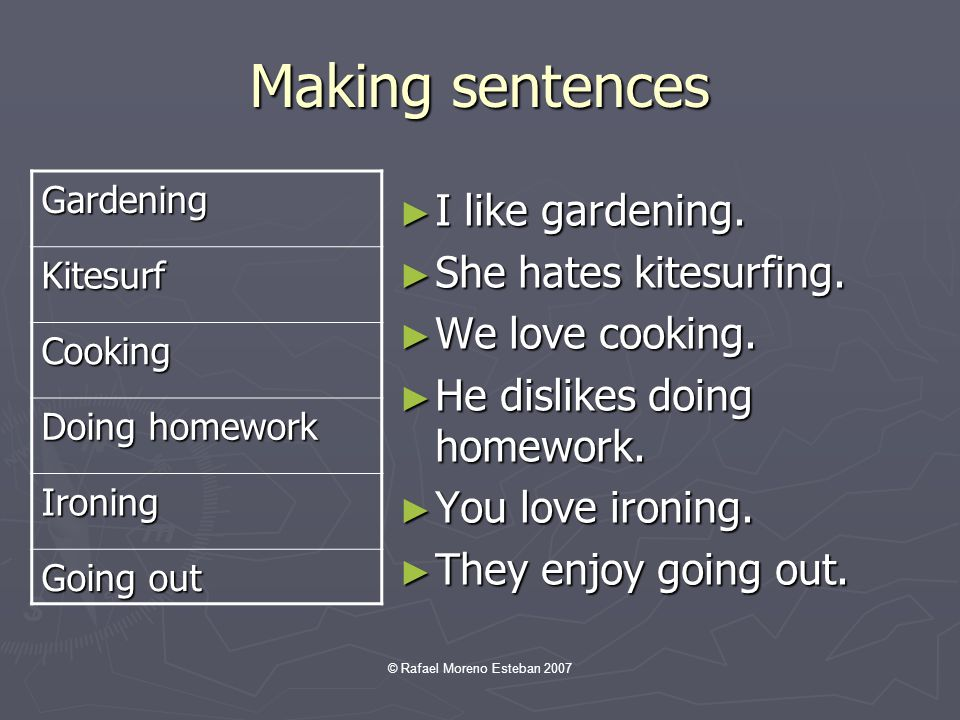 © Rafael Moreno Esteban 2007 Making sentences I like gardening. She hates kitesurfing. We love cooking. He dislikes doing homework. You love ironing.