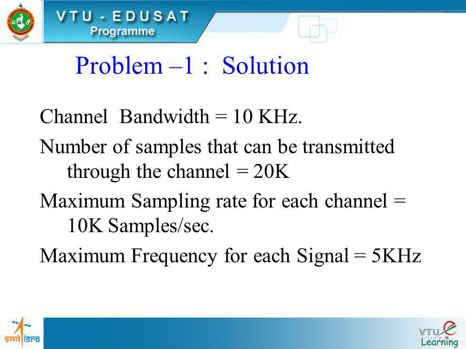 Problem –1 continued a)What is maximum Sampling rate for each Channel? b)What is the maximum frequency content allowable for each signal?