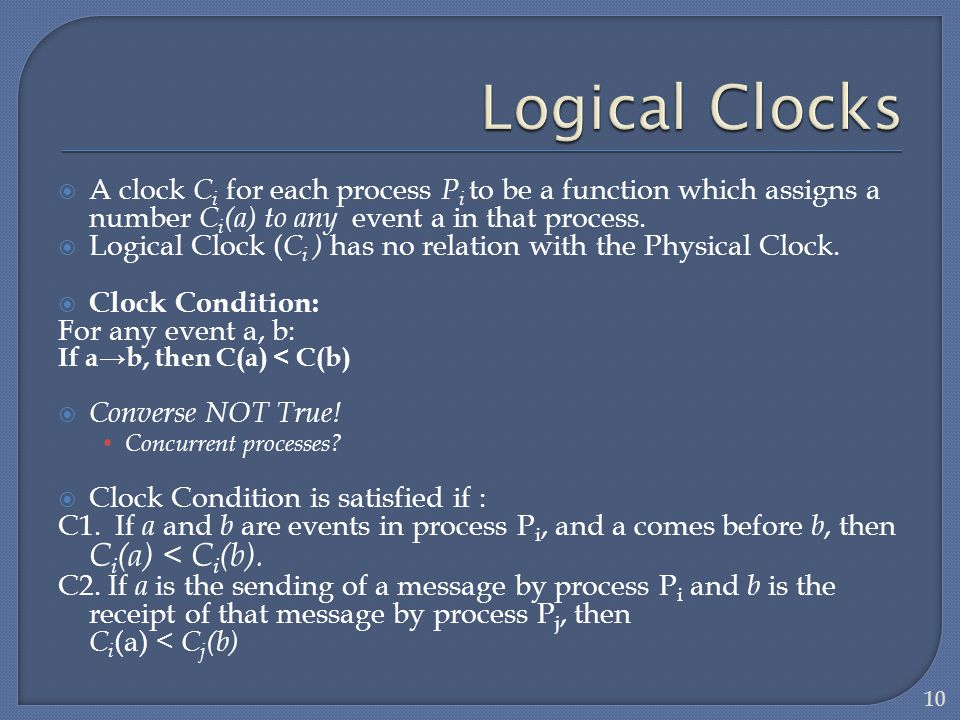 A clock C i for each process P i to be a function which assigns a number C i (a) to any event a in that process. Logical Clock ( C i ) has no relation